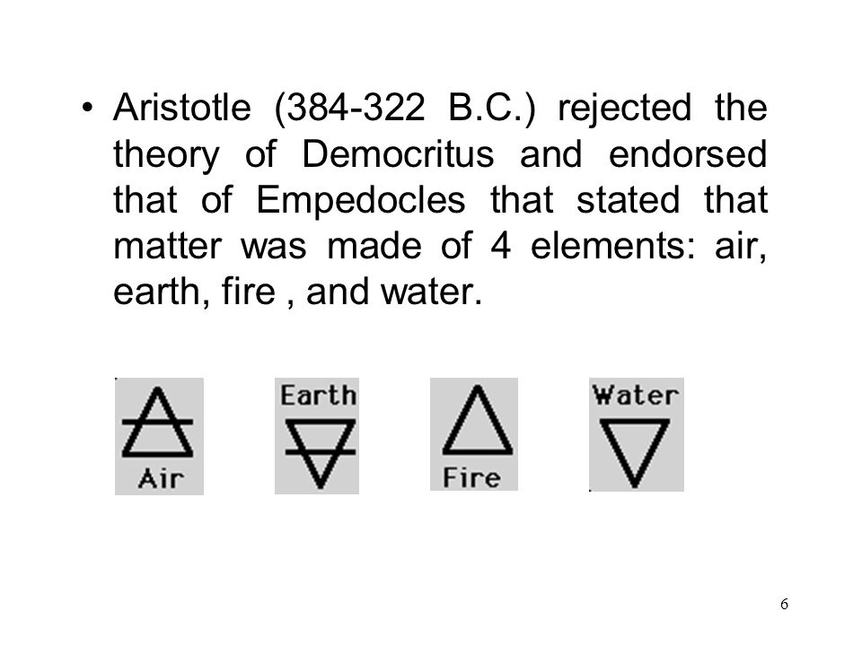 6 Aristotle (384-322 B.C.) rejected the theory of Democritus and endorsed that of Empedocles that stated that matter was made of 4 elements: air, eart