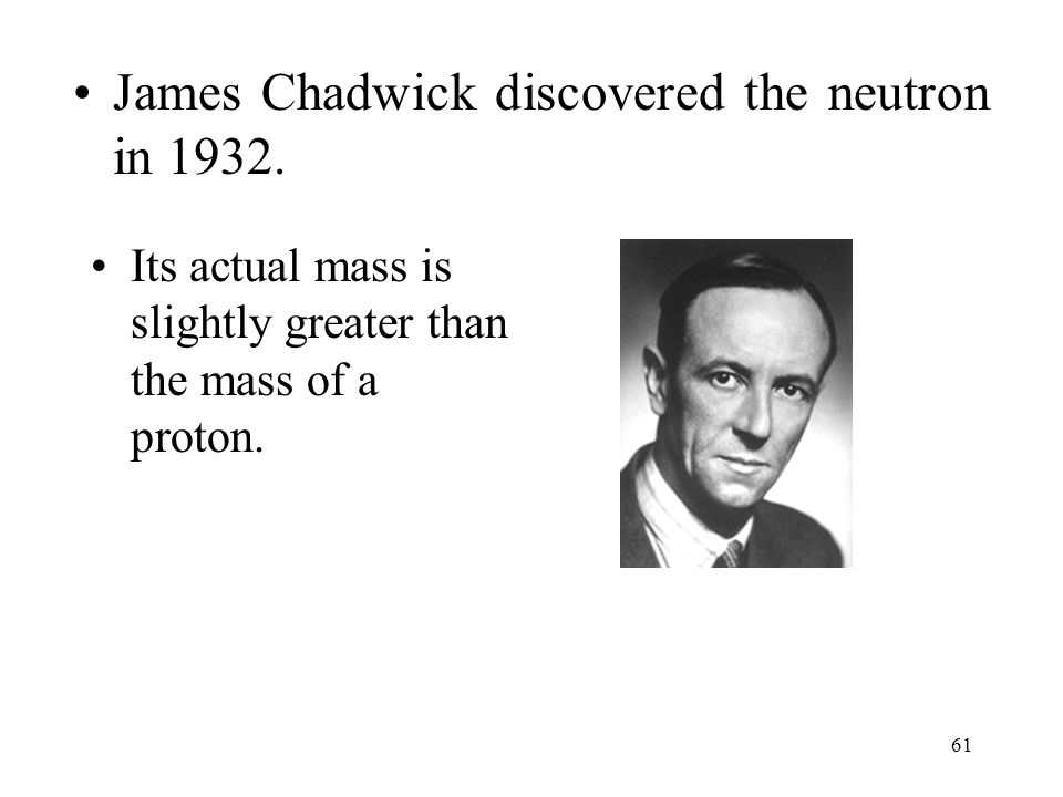 61 James Chadwick discovered the neutron in 1932. Its actual mass is slightly greater than the mass of a proton.