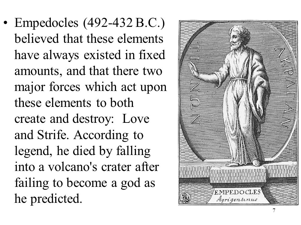7 Empedocles (492-432 B.C.) believed that these elements have always existed in fixed amounts, and that there two major forces which act upon these el
