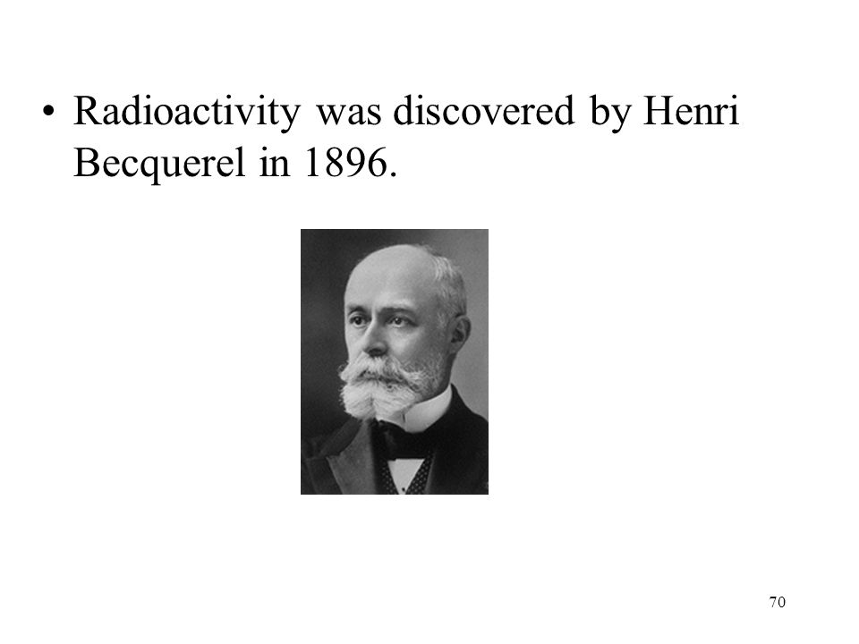 70 Radioactivity was discovered by Henri Becquerel in 1896.