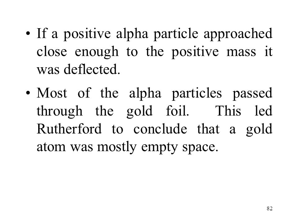 82 If a positive alpha particle approached close enough to the positive mass it was deflected. Most of the alpha particles passed through the gold foi