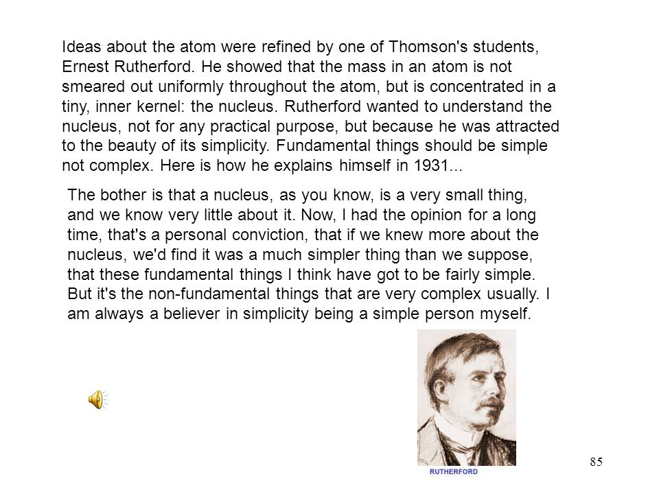 85 Ideas about the atom were refined by one of Thomson's students, Ernest Rutherford. He showed that the mass in an atom is not smeared out uniformly