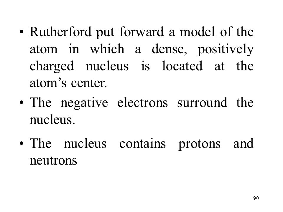 90 Rutherford put forward a model of the atom in which a dense, positively charged nucleus is located at the atom's center. The negative electrons sur