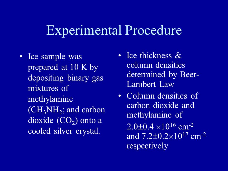 Experimental Procedure Ice sample was prepared at 10 K by depositing binary gas mixtures of methylamine (CH 3 NH 2 ; and carbon dioxide (CO 2 ) onto a