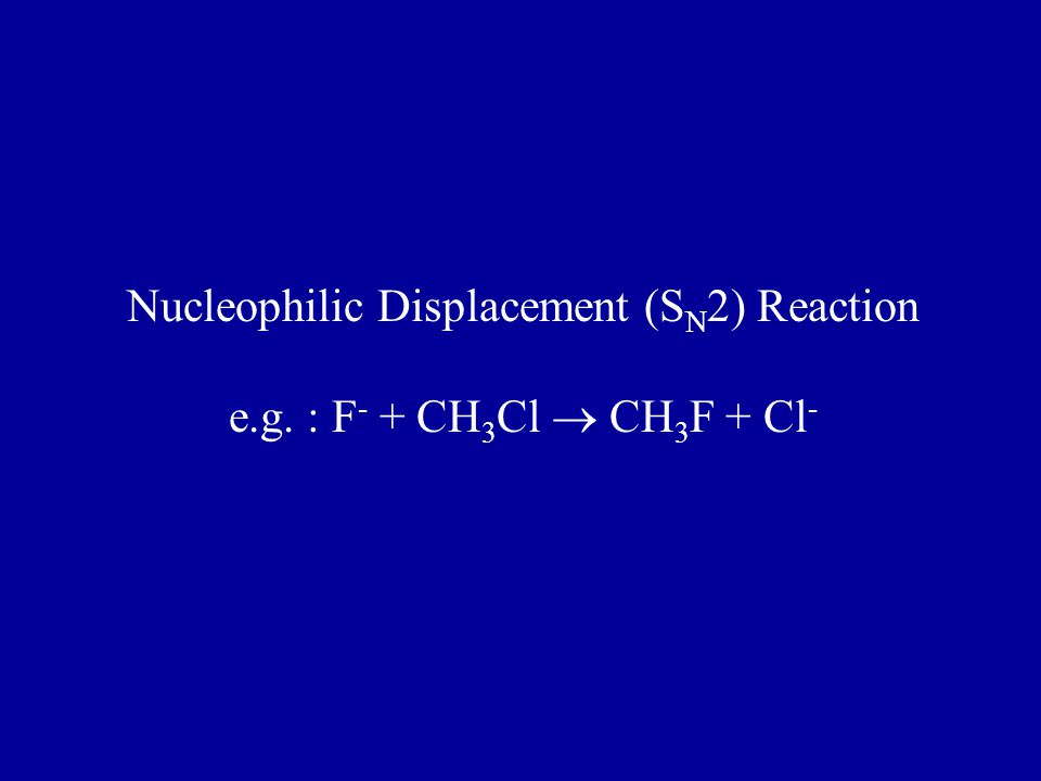 Nucleophilic Displacement (S N 2) Reaction e.g. : F - + CH 3 Cl  CH 3 F + Cl -