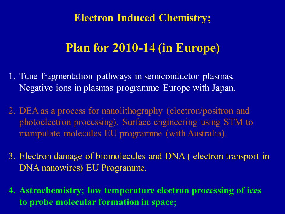Electron Induced Chemistry; Plan for 2010-14 (in Europe) 1.Tune fragmentation pathways in semiconductor plasmas. Negative ions in plasmas programme Eu
