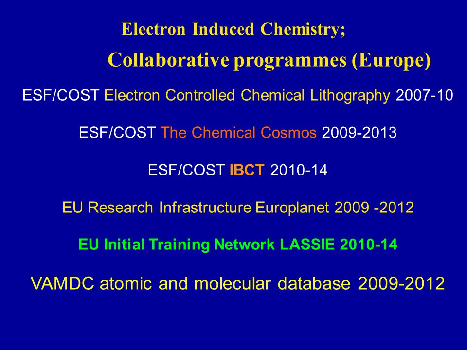 Electron Induced Chemistry; Collaborative programmes (Europe) ESF/COST Electron Controlled Chemical Lithography 2007-10 ESF/COST The Chemical Cosmos 2