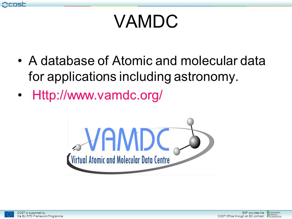 COST is supported by the EU RTD Framework Programme ESF provides the COST Office through an EC contract VAMDC A database of Atomic and molecular data