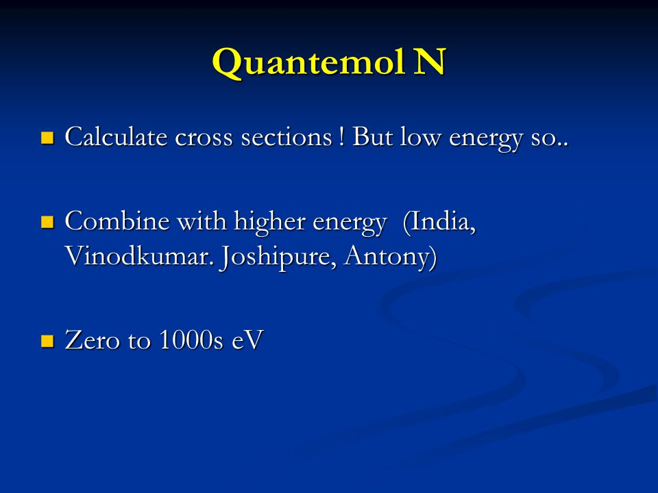 Quantemol N Calculate cross sections ! But low energy so.. Calculate cross sections ! But low energy so.. Combine with higher energy (India, Vinodkuma