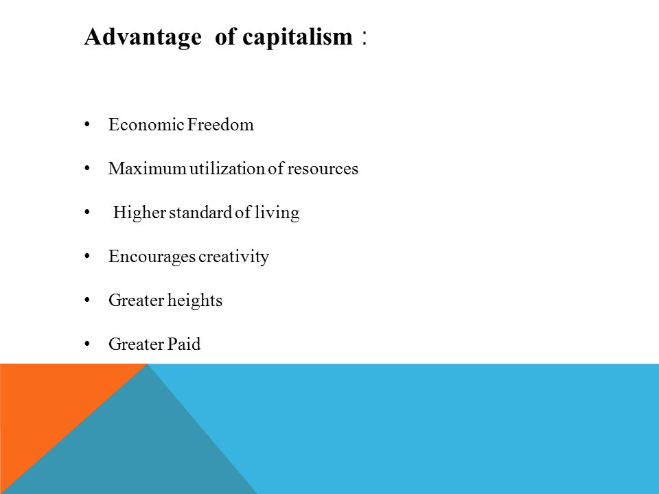 Advantage of capitalism : Economic Freedom Maximum utilization of resources Higher standard of living Encourages creativity Greater heights Greater Paid