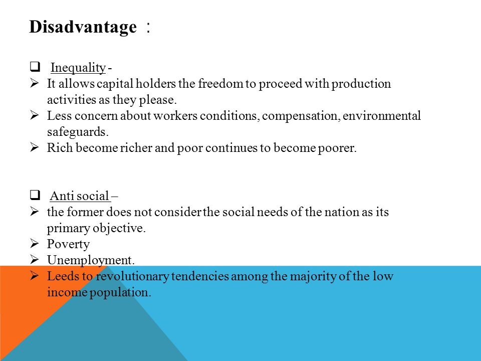 Disadvantage :  Inequality -  It allows capital holders the freedom to proceed with production activities as they please.