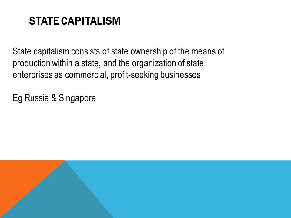 STATE CAPITALISM State capitalism consists of state ownership of the means of production within a state, and the organization of state enterprises as commercial, profit-seeking businesses Eg Russia & Singapore