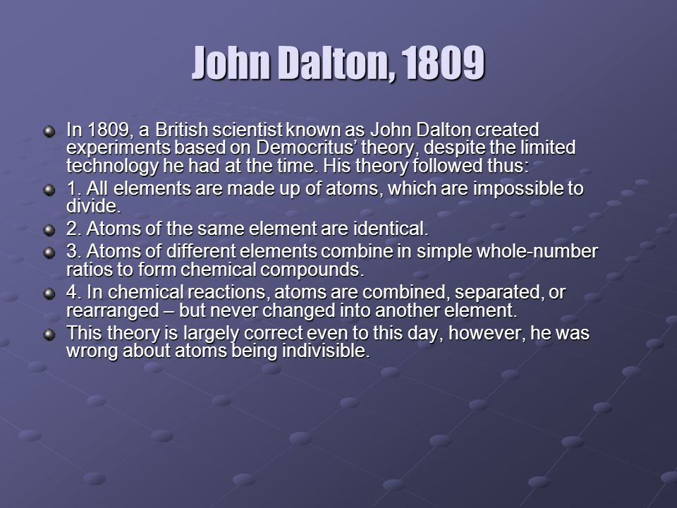 John Dalton, 1809 In 1809, a British scientist known as John Dalton created experiments based on Democritus' theory, despite the limited technology he had at the time.