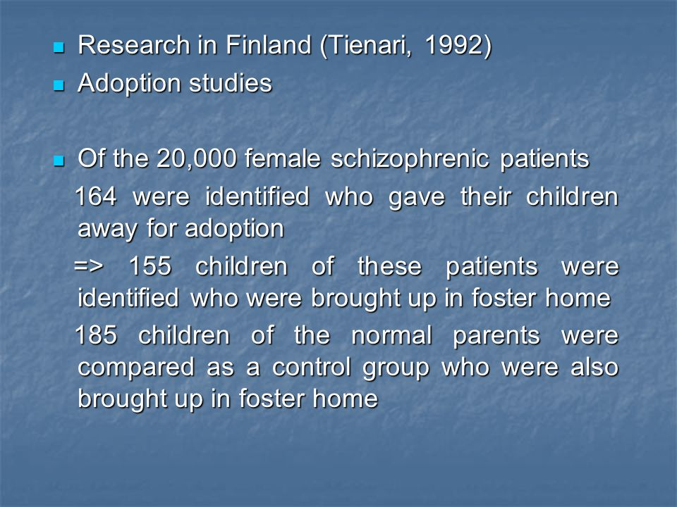Research in Finland (Tienari, 1992) Research in Finland (Tienari, 1992) Adoption studies Adoption studies Of the 20,000 female schizophrenic patients