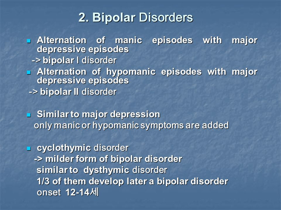 2. Bipolar Disorders Alternation of manic episodes with major depressive episodes Alternation of manic episodes with major depressive episodes -> bipo