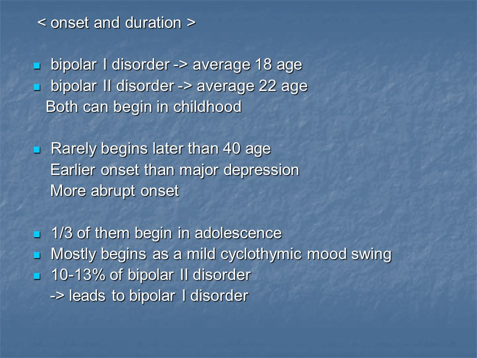 bipolar I disorder -> average 18 age bipolar I disorder -> average 18 age bipolar II disorder -> average 22 age bipolar II disorder -> average 22 age