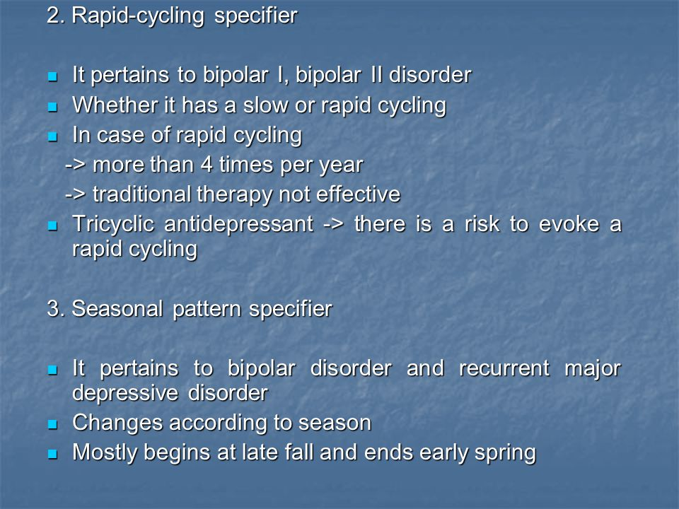 2. Rapid-cycling specifier It pertains to bipolar I, bipolar II disorder It pertains to bipolar I, bipolar II disorder Whether it has a slow or rapid