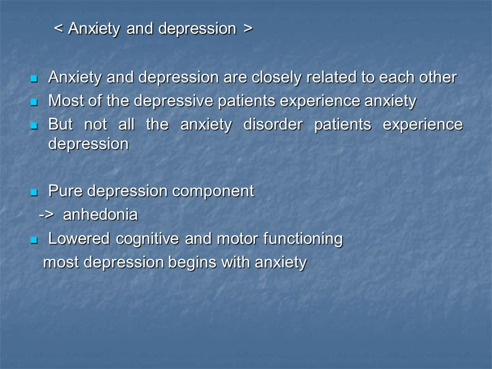 Anxiety and depression are closely related to each other Anxiety and depression are closely related to each other Most of the depressive patients expe