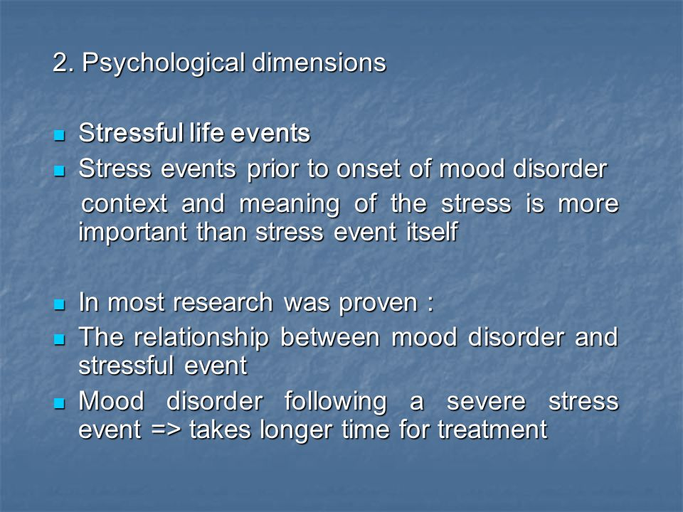 2. Psychological dimensions Stressful life events Stressful life events Stress events prior to onset of mood disorder Stress events prior to onset of