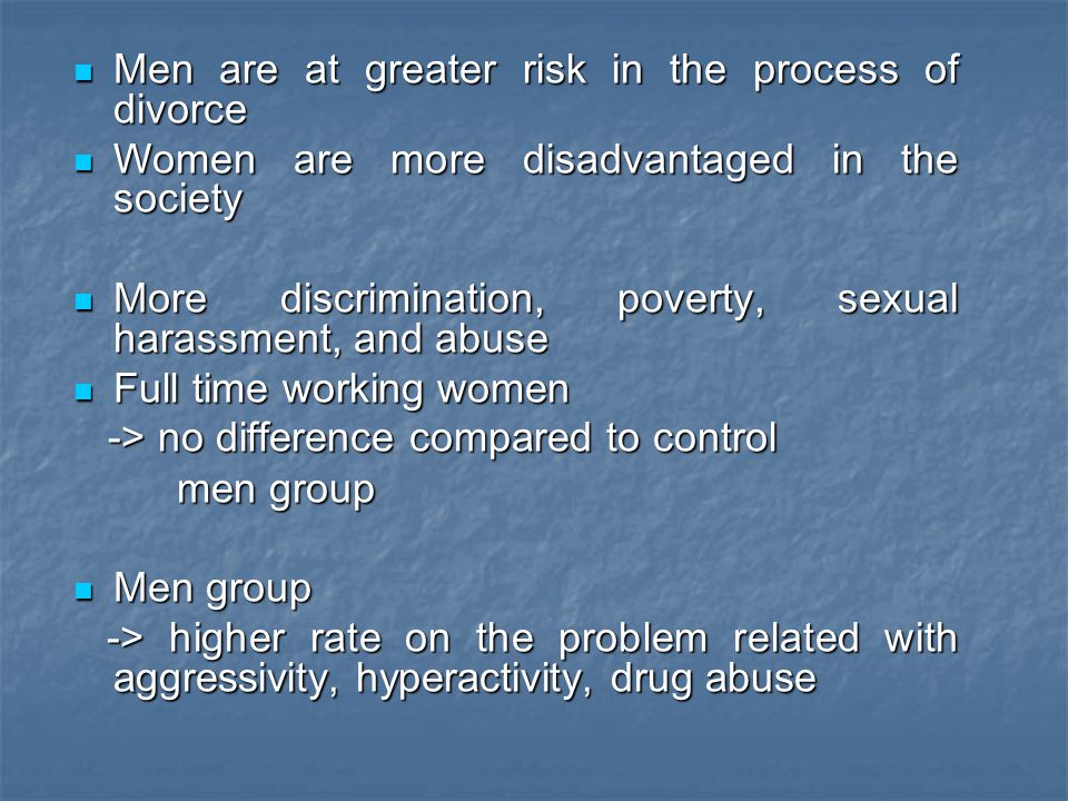 Men are at greater risk in the process of divorce Men are at greater risk in the process of divorce Women are more disadvantaged in the society Women