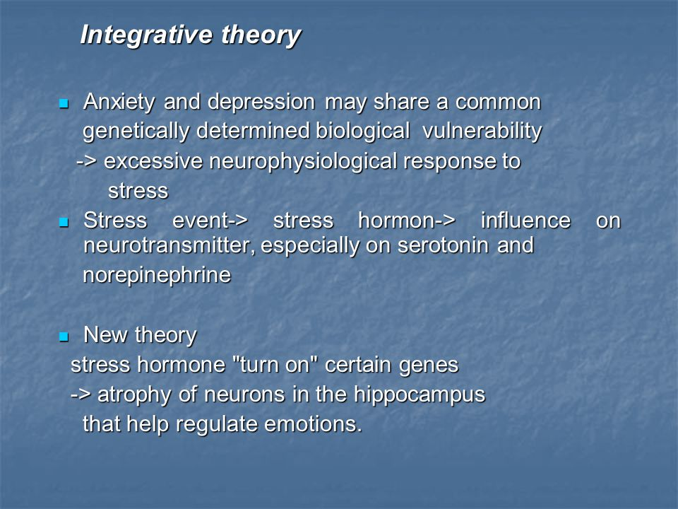 Integrative theory Integrative theory Anxiety and depression may share a common Anxiety and depression may share a common genetically determined biolo