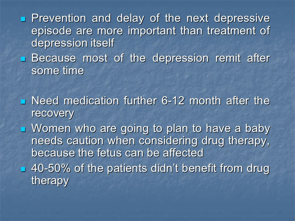 Prevention and delay of the next depressive episode are more important than treatment of depression itself Prevention and delay of the next depressive