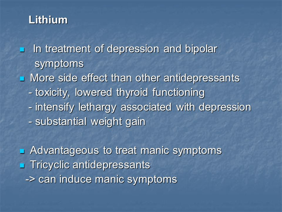 Lithium Lithium In treatment of depression and bipolar In treatment of depression and bipolar symptoms symptoms More side effect than other antidepres