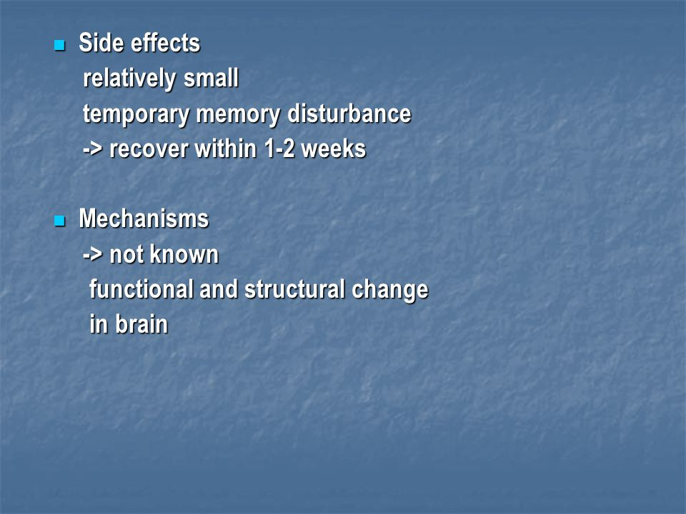 Side effects Side effects relatively small relatively small temporary memory disturbance temporary memory disturbance -> recover within 1-2 weeks -> r