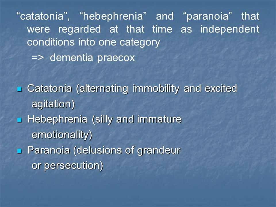 """catatonia"", ""hebephrenia"" and ""paranoia"" that were regarded at that time as independent conditions into one category => dementia praecox Catatonia (a"