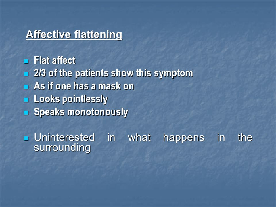 Affective flattening Flat affect Flat affect 2/3 of the patients show this symptom 2/3 of the patients show this symptom As if one has a mask on As if