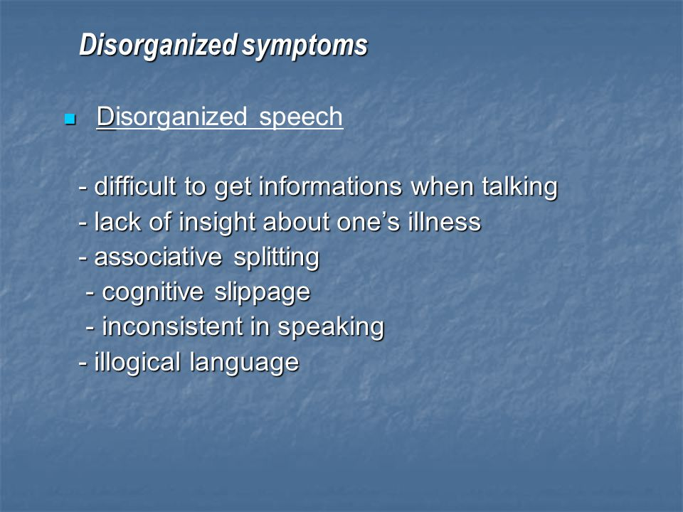 Disorganized symptoms Disorganized symptoms D Disorganized speech - difficult to get informations when talking - difficult to get informations when ta