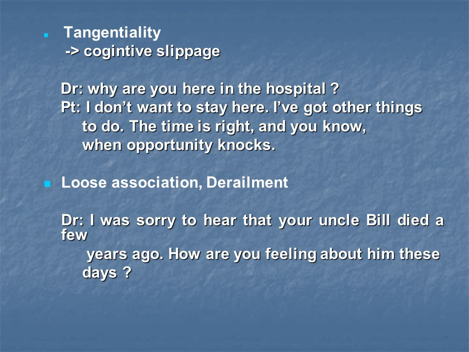 Tangentiality -> cogintive slippage -> cogintive slippage Dr: why are you here in the hospital ? Dr: why are you here in the hospital ? Pt: I don't wa