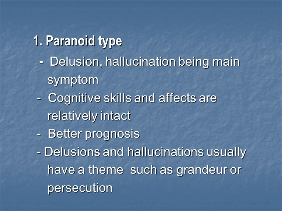 1. Paranoid type 1. Paranoid type - Delusion, hallucination being main - Delusion, hallucination being main symptom symptom - Cognitive skills and aff