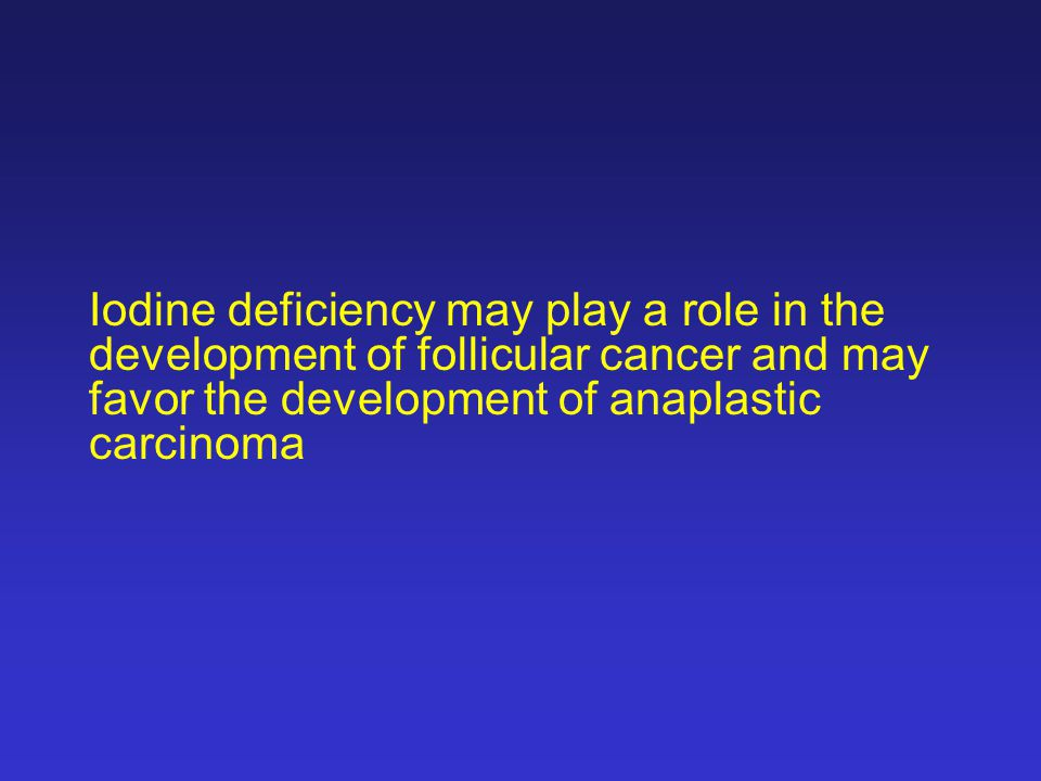Iodine deficiency may play a role in the development of follicular cancer and may favor the development of anaplastic carcinoma