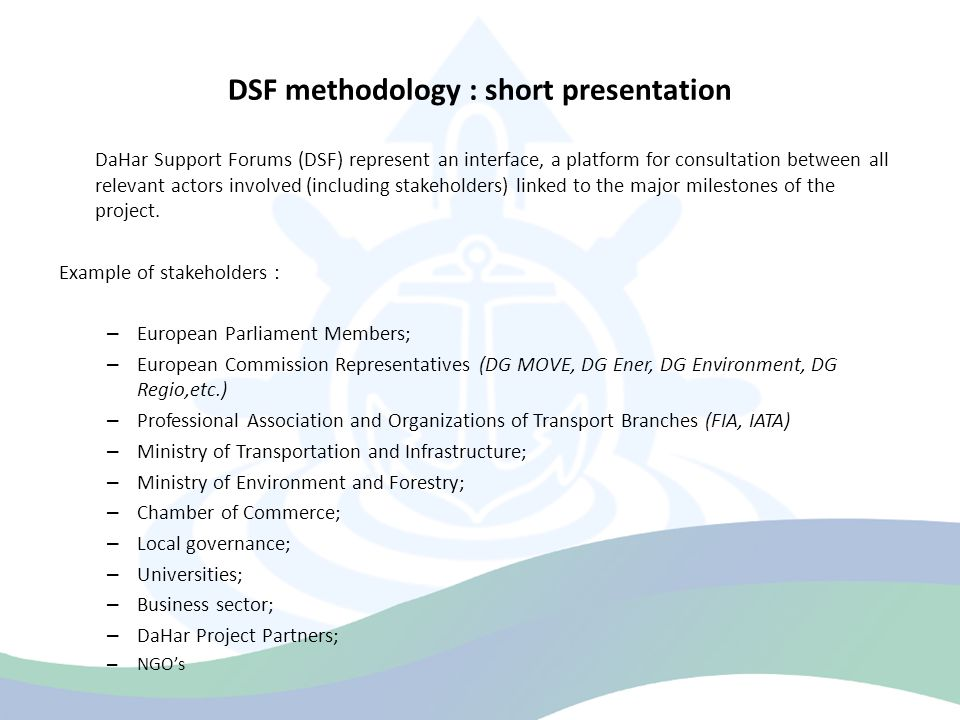DSF methodology : short presentation DaHar Support Forums (DSF) common platform DSFs common platform European Parliament Members DaHar Project Partners NGO ' sBusiness sector Universities Local governance Chamber of Commerce Ministry of Environment and Forestry Ministry of Transportation and Infrastructure Professional Association and Organizations of Transport Branches European Commission Representatives