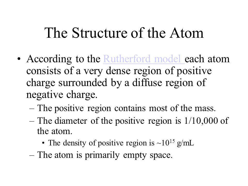 The Structure of the Atom According to the Rutherford model each atom consists of a very dense region of positive charge surrounded by a diffuse region of negative charge.