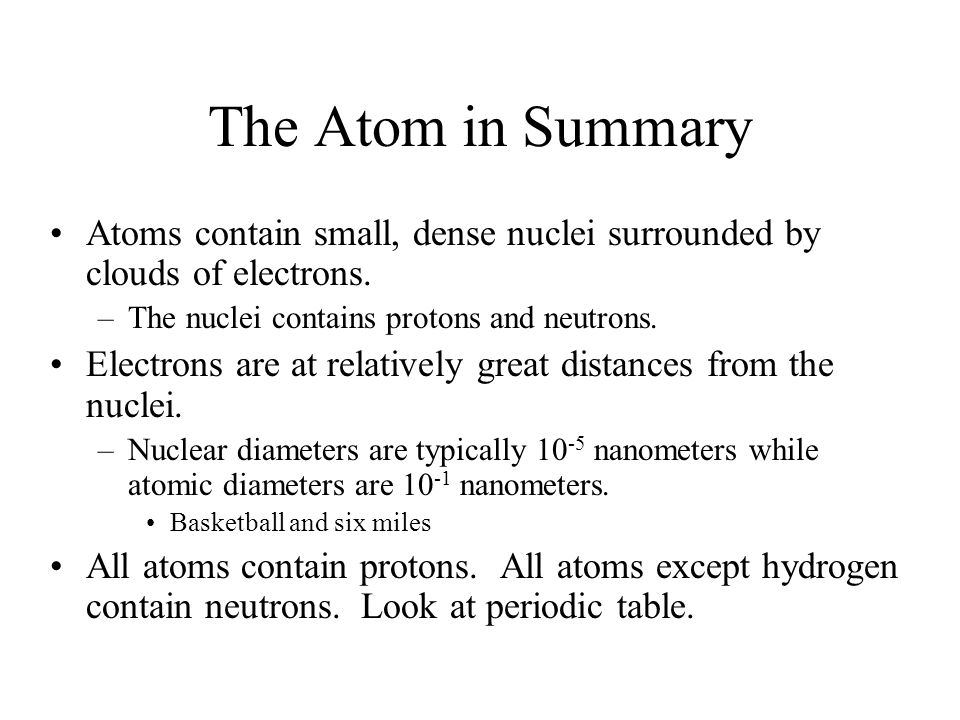 The Atom in Summary Atoms contain small, dense nuclei surrounded by clouds of electrons.