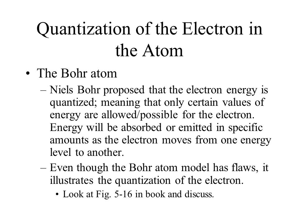 Quantization of the Electron in the Atom The Bohr atom –Niels Bohr proposed that the electron energy is quantized; meaning that only certain values of energy are allowed/possible for the electron.