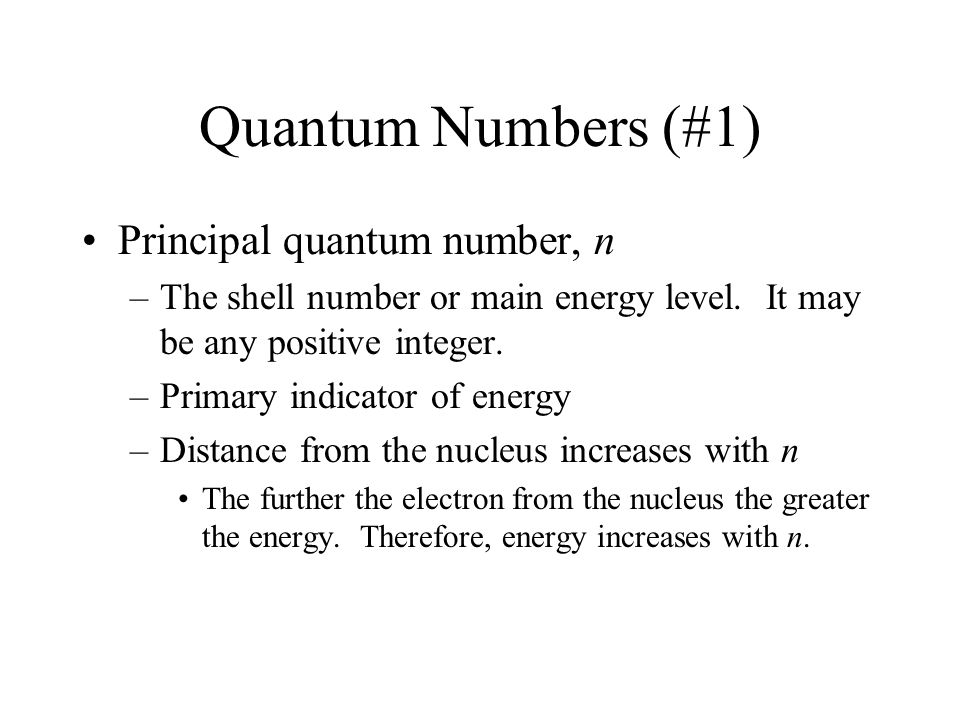 Quantum Numbers (#1) Principal quantum number, n –The shell number or main energy level. It may be any positive integer. –Primary indicator of energy