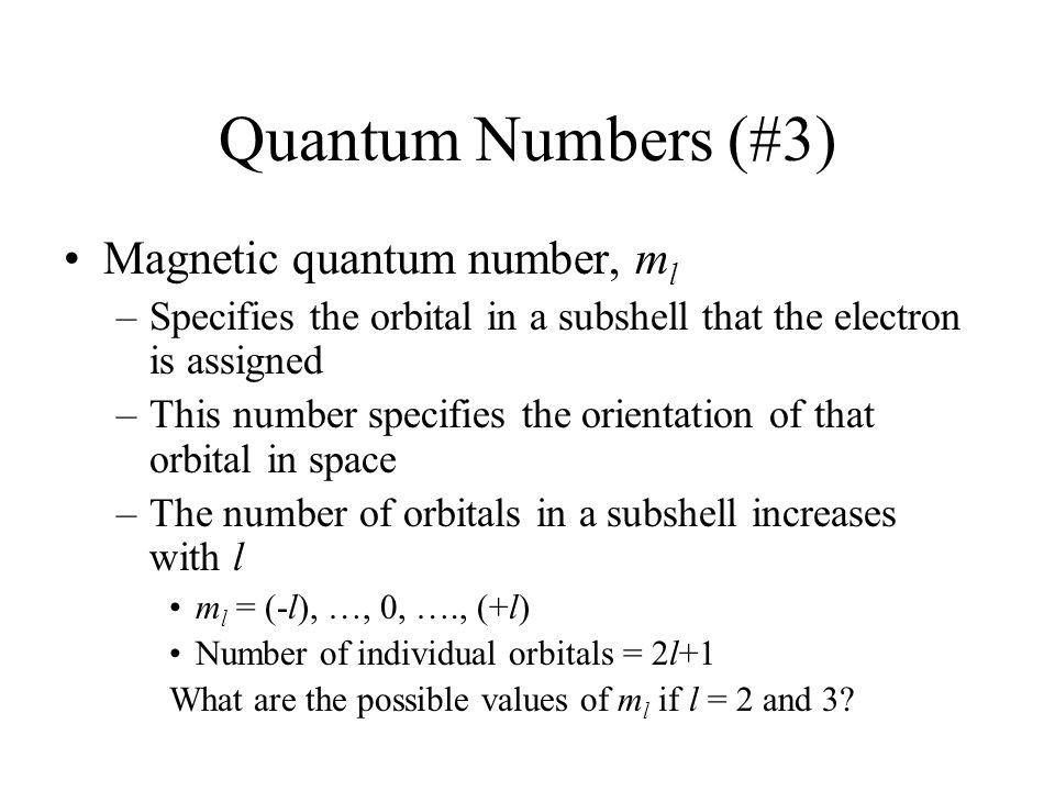 Quantum Numbers (#3) Magnetic quantum number, m l –Specifies the orbital in a subshell that the electron is assigned –This number specifies the orientation of that orbital in space –The number of orbitals in a subshell increases with l m l = (-l), …, 0, …., (+l) Number of individual orbitals = 2l+1 What are the possible values of m l if l = 2 and 3