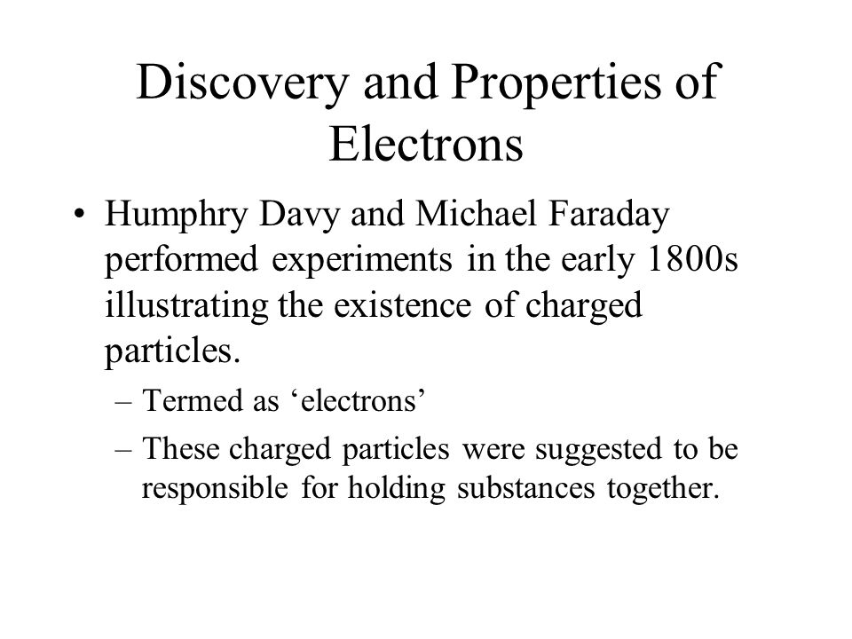 Discovery and Properties of Electrons Humphry Davy and Michael Faraday performed experiments in the early 1800s illustrating the existence of charged particles.
