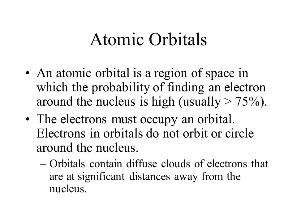 Atomic Orbitals An atomic orbital is a region of space in which the probability of finding an electron around the nucleus is high (usually > 75%).