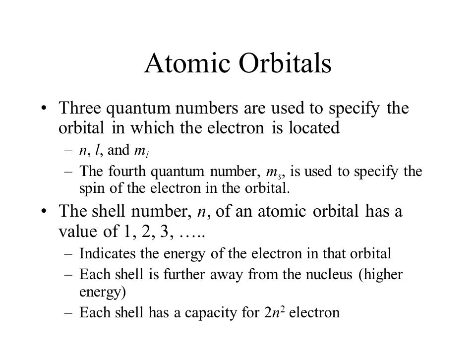 Atomic Orbitals Three quantum numbers are used to specify the orbital in which the electron is located –n, l, and m l –The fourth quantum number, m s, is used to specify the spin of the electron in the orbital.