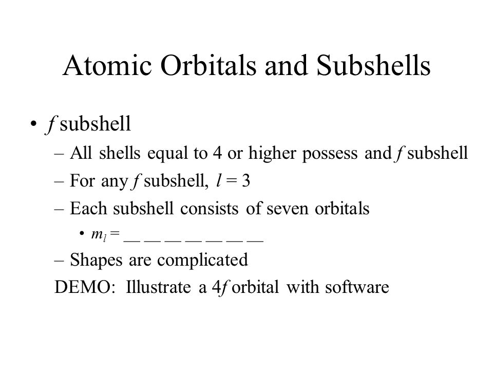 Atomic Orbitals and Subshells f subshell –All shells equal to 4 or higher possess and f subshell –For any f subshell, l = 3 –Each subshell consists of seven orbitals m l = __ __ __ __ __ __ __ –Shapes are complicated DEMO: Illustrate a 4f orbital with software