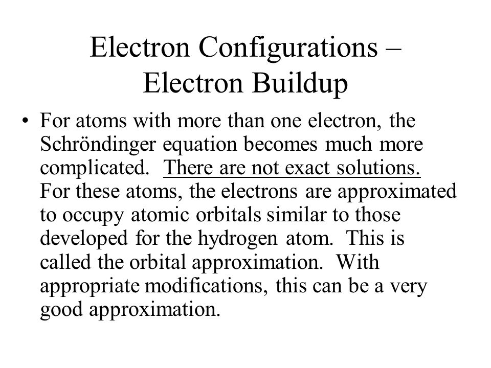 Electron Configurations – Electron Buildup For atoms with more than one electron, the Schröndinger equation becomes much more complicated. There are n