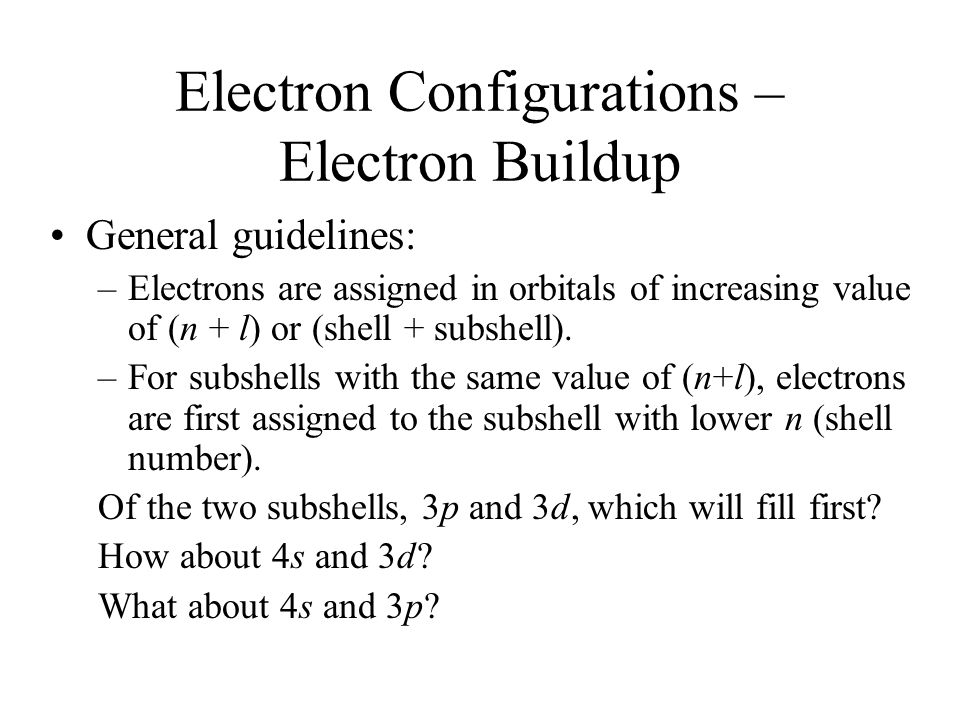 Electron Configurations – Electron Buildup General guidelines: –Electrons are assigned in orbitals of increasing value of (n + l) or (shell + subshell).