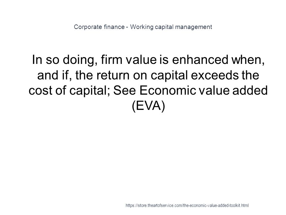 Corporate finance - Working capital management 1 In so doing, firm value is enhanced when, and if, the return on capital exceeds the cost of capital;