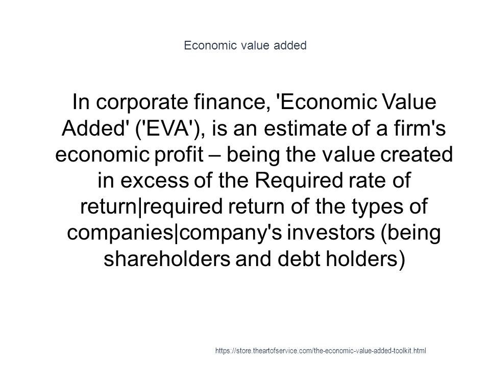 Economic value added 1 In corporate finance, 'Economic Value Added' ('EVA'), is an estimate of a firm's economic profit – being the value created in e
