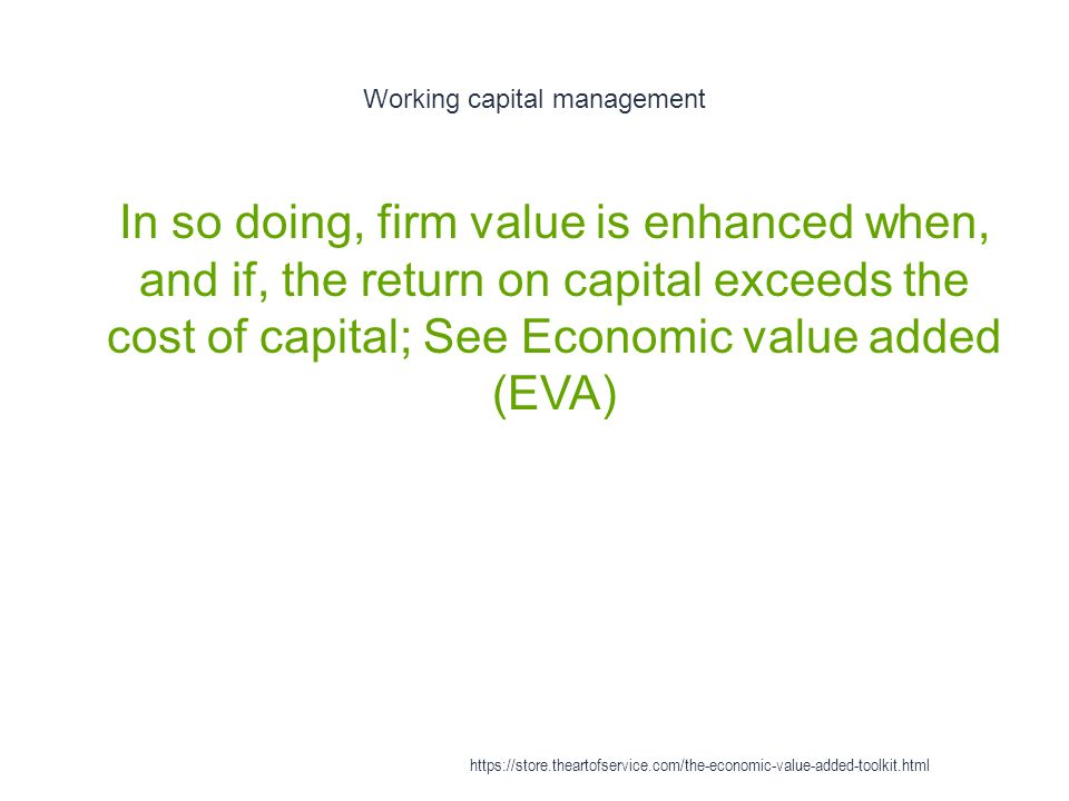 Working capital management 1 In so doing, firm value is enhanced when, and if, the return on capital exceeds the cost of capital; See Economic value a