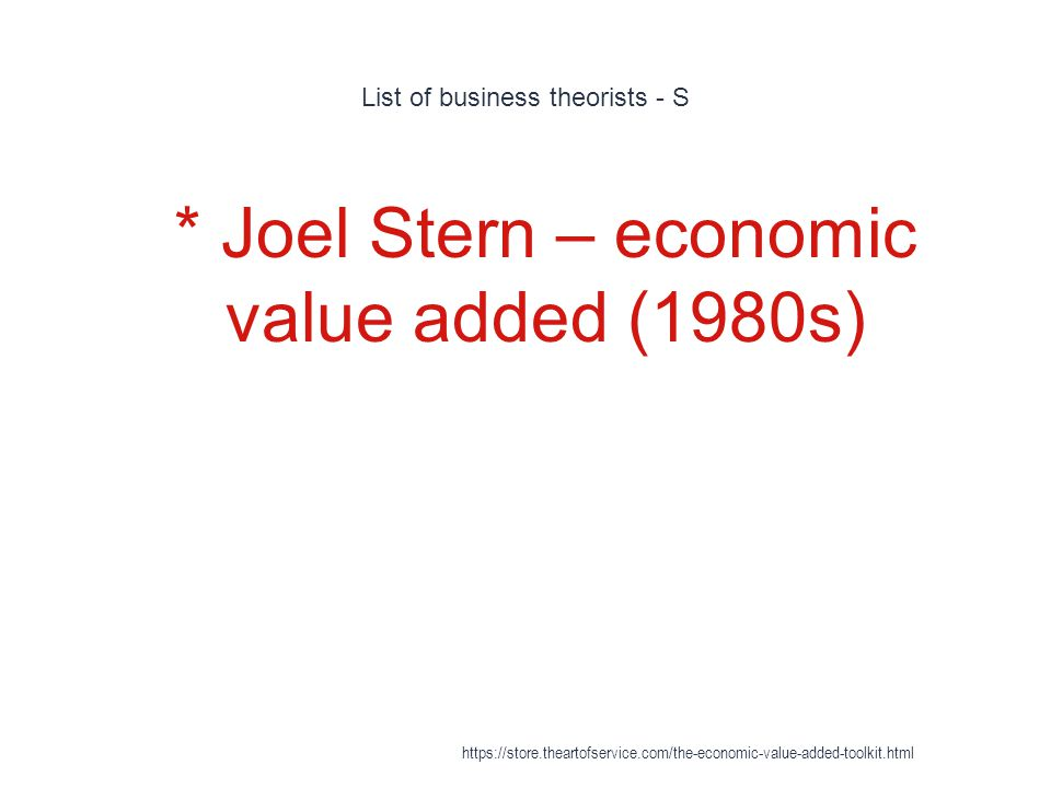 List of business theorists - S 1 * Joel Stern – economic value added (1980s) https://store.theartofservice.com/the-economic-value-added-toolkit.html